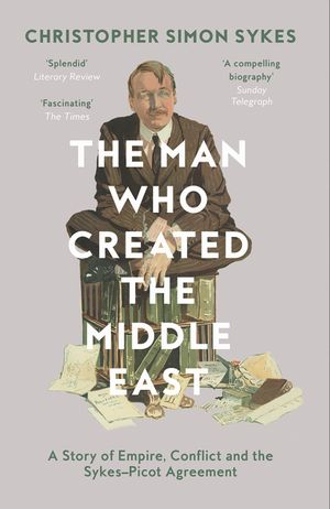 The Man Who Created the Middle East: A Story of Empire, Conflict and the Sykes-Picot Agreement book image