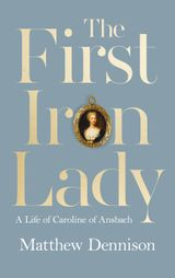 The First Iron Lady: A Life of Caroline of Ansbach