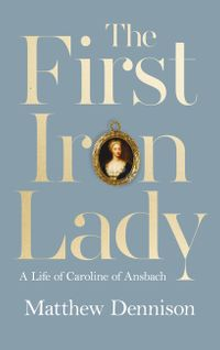 the-first-iron-lady-a-life-of-caroline-of-ansbach