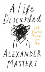 A Life Discarded: 148 Diaries Found in a Skip Hardcover  by Alexander Masters