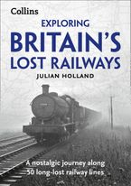Exploring Britain's Lost Railways: A nostalgic journey along 50 long-lost railway lines Paperback  by Julian Holland