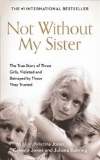 Not Without My Sister: The True Story of Three Girls Violated and Betrayed by Those They Trusted Paperback  by Kristina Jones