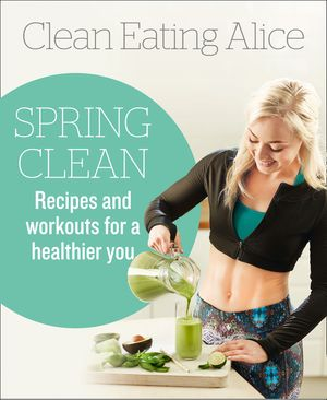 Clean Eating Alice Spring Clean: Recipes and Workouts for a Healthier You book image