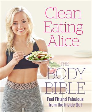 Clean Eating Alice The Body Bible: Feel Fit and Fabulous from the Inside Out book image