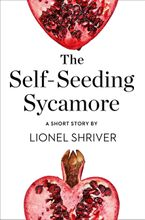 The Self-Seeding Sycamore: A Short Story from the collection, Reader, I Married Him eBook  by Lionel Shriver