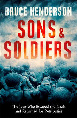 Sons and Soldiers: The Jews Who Escaped the Nazis and Returned for Retribution - Bruce Henderson