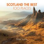 Scotland The Best 100 Places: Extraordinary places and where best to walk, eat and sleep Paperback  by Peter Irvine