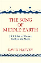 The Song of Middle-Earth: J. R. R. Tolkien's Themes, Symbols and Myths - David Harvey
