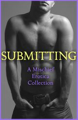 Submitting: A Mischief Erotica Collection