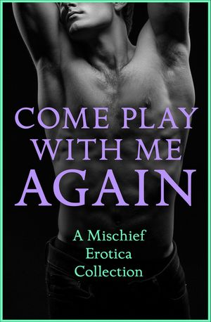 Come Play With Me Again: A Mischief Erotica Collection book image
