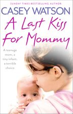 A Last Kiss for Mommy: A teenage mom, a tiny infant, a desperate decision