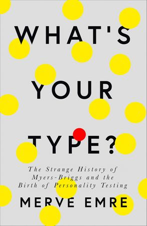 Cover image - What's Your Type?: The Strange History of Myers-Briggs and the Birth of Personality Testing