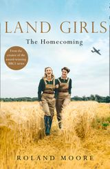 Land Girls: The Homecoming: A heartwarming Historical wartime saga from the creator of the award-winning BBC1 period drama