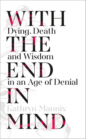 Cover image - With the End in Mind: Dying, Death and Wisdom in an Age of Denial