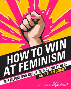 how-to-win-at-feminism-the-definitive-guide-to-having-it-all-and-then-some