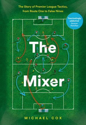 The Mixer: The Story of Premier League Tactics, from Route One to False Nines book image