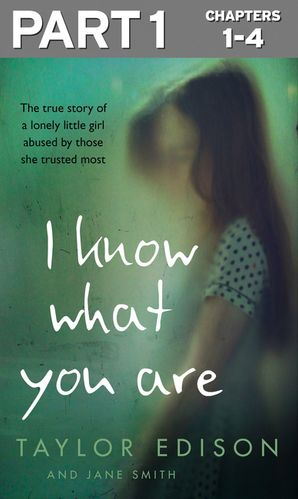 I Know What You Are: Part 1 of 3: The true story of a lonely little girl abused by those she trusted most - Taylor Edison
