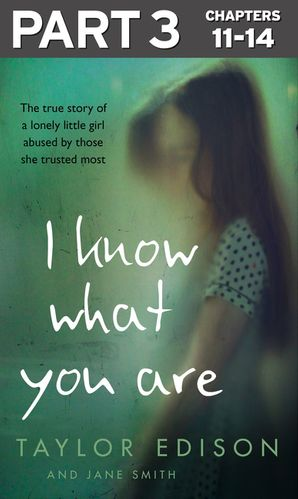 I Know What You Are: Part 3 of 3: The true story of a lonely little girl abused by those she trusted most - Taylor Edison