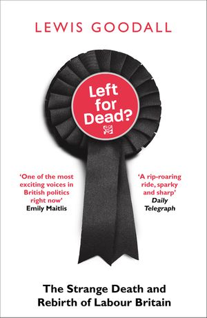 Left for Dead?: The Strange Death and Rebirth of the Labour Party book image