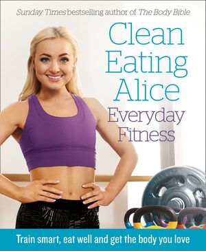 Clean Eating Alice Everyday Fitness: Train smart, eat well and get the body you love book image