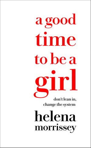 A Good Time to be a Girl: Don't Lean In, Change the System book image