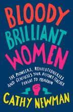 Bloody Brilliant Women: The Pioneers, Revolutionaries and Geniuses Your History Teacher Forgot to Mention