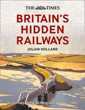 The Times Britain's Hidden Railways: A journey along 50 long-lost railway lines