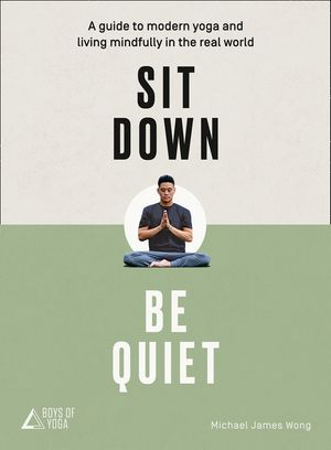 Sit Down, Be Quiet: A modern guide to yoga and mindful living book image