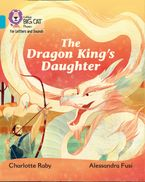 Collins Big Cat Phonics for Letters and Sounds – The Dragon King's Daughter: Band 07/Turquoise Paperback  by Charlotte Raby