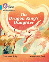 Collins Big Cat Phonics for Letters and Sounds – The Dragon King's Daughter: Band 7/Turquoise