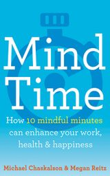 Mind Time: How ten mindful minutes can enhance your work, health and happiness