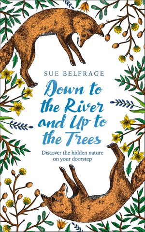 Down to the River and Up to the Trees: Discover the hidden nature on your doorstep book image