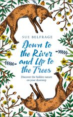 Down to the River and Up to the Trees: Discover the hidden nature on your doorstep eBook  by Sue Belfrage