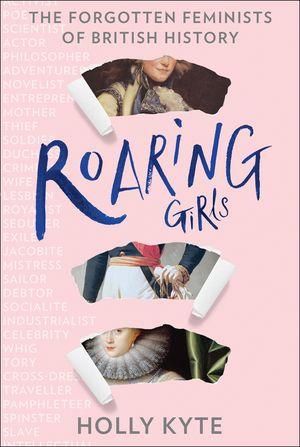 Roaring Girls: The forgotten feminists of British history book image