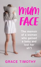 Mum Face: The Memoir of a Woman who Gained a Baby and Lost Her Sh*t Paperback  by Grace Timothy