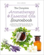 The Complete Aromatherapy & Essential Oils Sourcebook - New 2018 Edition: A Practical Approach to the Use of Essential Oils for Health and Well-Being Paperback  by Julia Lawless
