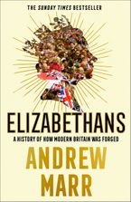 Elizabethans: A History of How Modern Britain Was Forged