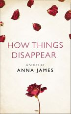How Things Disappear: A Story from the collection, I Am Heathcliff eBook DGO by Anna James