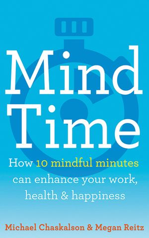 Mind Time: How ten mindful minutes can enhance your work, health and happiness book image