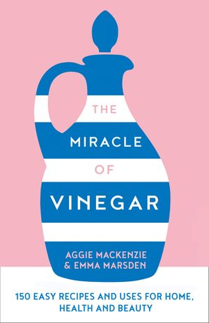 The Miracle of Vinegar: 150 easy recipes and uses for home, health and beauty book image