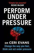 Perform Under Pressure: Change the Way You Feel, Think and Act Under Pressure