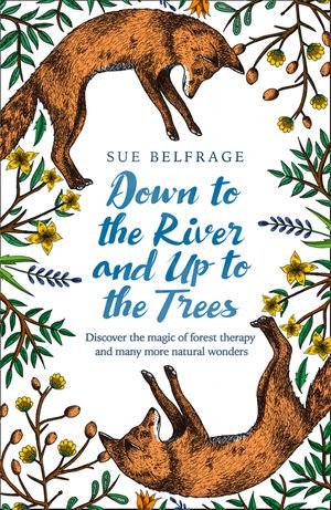 Down to the River and Up to the Trees: Discover the magic of forest therapy and many more natural wonders book image