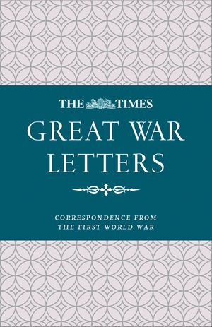 The Times Great War Letters: Correspondence during the First World War book image