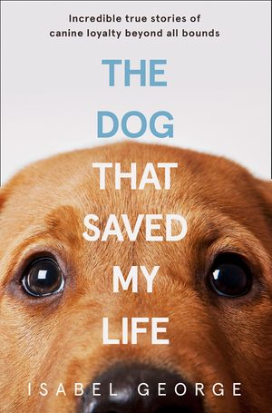 The Dog that Saved My Life: Incredible true stories of canine loyalty beyond all bounds book image