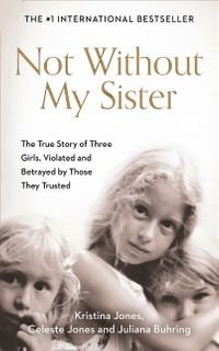 not-without-my-sister-the-true-story-of-three-girls-violated-and-betrayed-by-those-they-trusted