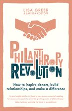 Philanthropy Revolution: How to Inspire Donors, Build Relationships and Make a Difference Hardcover  by Lisa Greer
