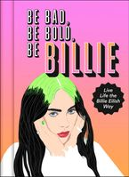Be Bad, Be Bold, Be Billie: Live Life the Billie Eilish Way