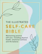 The Illustrated Self-Care Bible: Maintaining positive self-care, including physical wellness, emotional wellness, and life-balance