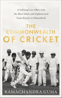 the-commonwealth-of-cricket-a-lifelong-love-affair-with-the-most-subtle-and-sophisticated-game-known-to-humankind