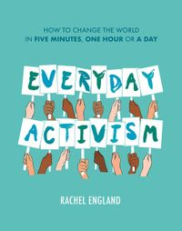 everyday-activism-how-to-change-the-world-in-five-minutes-one-hour-or-a-day